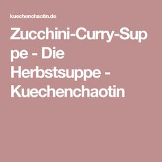 Zucchini-Curry-Suppe - Die Herbstsuppe - Kuechenchaotin