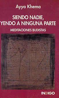Siendo nadie, yendo a ninguna parte de Ayya Khema editado por Indigo.En este libro , joya de la literatura budista reciente, se explican los principios básicos para unainiciación al budismo que más han fascinado a Occidente:la meditación, el amor incondicional, la reencarnación,etc.