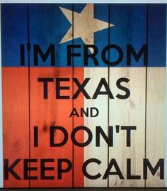 """""""I'm from Texas and I don't keep calm"""" Kids Healthy Teeth Texas Quotes, Pride Quotes, Texas Humor, Texas Meme, Texas Funny, Only In Texas, Republic Of Texas, Texas Forever, Loving Texas"""