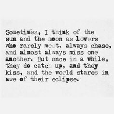 ~ Sometimes, I think of the sun and the moon as lovers who rarely meet, always chase, and almost always miss one another. But once in a while, they do catch up, and they kiss, and the world stares in awe of their eclipse.