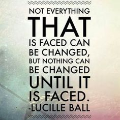 """❤ Lucille Ball Quote ~ Acceptance """"Not everything that is face can be changed, but nothing can be changed until it is faced"""". FeminineFusion.net"""