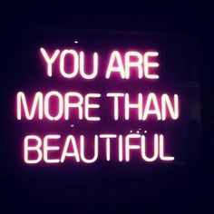 you are more than beautiful!