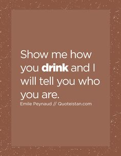 Show me how you drink and I will tell you who you are. Drink Quotes, Show Me, Quote Of The Day, Life Quotes, Inspirational Quotes, Motivation, Drinks, Quotes About Life, Life Coach Quotes