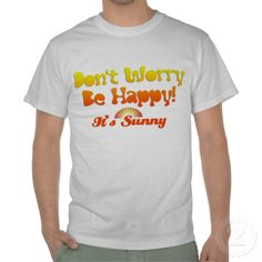 Don't worry be happy it's Sunny - Customisable Tshirts http://www.zazzle.com/dont_worry_be_happy_its_sunny_customisable_tshirt-235736832399411389