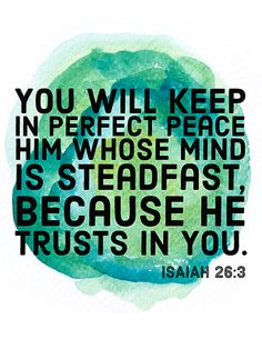 You will keep in perfect peace him whose mind is steadfast, because he trusts in you. Isaiah 26:3