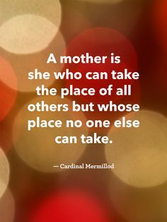 """""""A mother is she who can take the place of all others but whose place no one else can take."""" - Cardinal Mermillod"""
