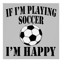 Soccer Ball Player If Im Playing Soccer Im Happy Posters by TLCGraphix
