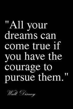 All your dreams can come true if you have the courage to pursue them...