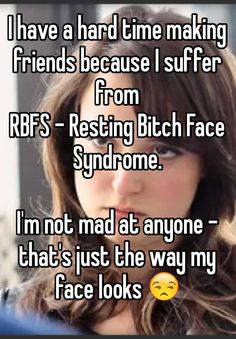 I have a hard time making friends because I suffer from RBFS - Resting Bitch Face Syndrome.  I'm not mad at anyone - that's just the way my face looks
