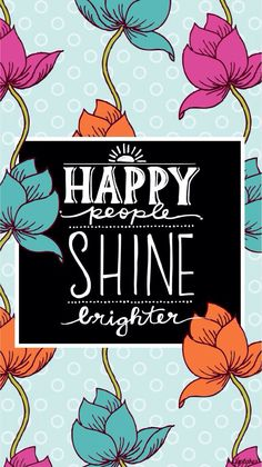 Happy people shine brighter.