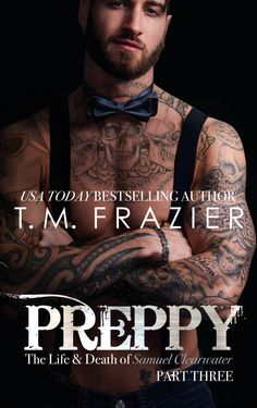 Preppy: The Life and Death of Samuel Cleartwater Part Three by T.M. Frazier Release Date: April 26, 2017  Synopsis: The bow tie is BACK!  Dre was just a beautiful stranger when Preppy saved her the…