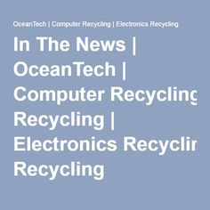 In The News | OceanTech | Computer Recycling | Electronics Recycling
