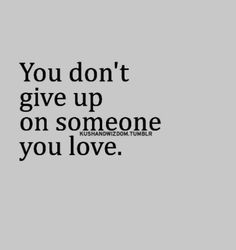 Never give up on someone you love.