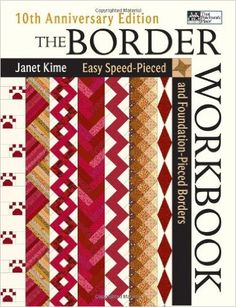 The Border Workbook: Easy Speed-Pieced & Foundation-Pieced Borders, 10th Anniversary Edition: Janet Kime: 9781564776938: Amazon.com: Books