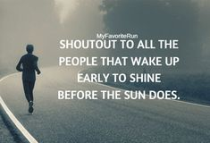 SHOUTOUT TO ALL THE PEOPLE THAT WAKE UP EARLY TO SHINE BEFORE THE SUN DOES.