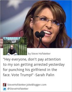 """Hey everyone, don't pay attention to my son getting arrested yesterday for punching his girlfriend in the face. Vote Trump!"" -Sarah Palin -  by Steve Hofstetter"