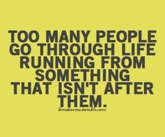 too many people go through life running from something that isn't after them