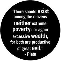 There should exist among the citizens neither extreme poverty nor again excessive wealth, for both are productive of great evil. Plato