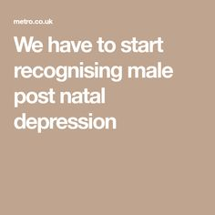 We have to start recognising male post natal depression