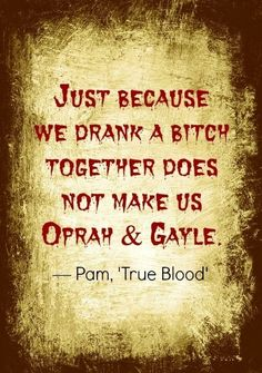 Pam Quote | True Blood @Susan Caron Duncan Pin that bitch, Boo!