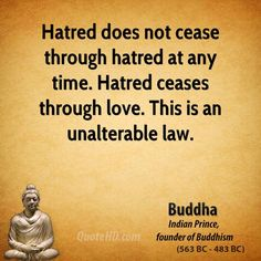 Hatred does not cease through hatred.