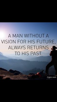 A man without vision for his future always returns to his past.