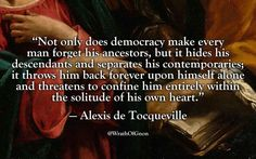 """""""Not only does democracy make every man forget his ancestors, but it hides his descendants and separates his contemporaries; it throws him back forever upon himself alone and threatens to confine him entirely within the solitude of his own heart."""" — Alexis de Tocqueville"""
