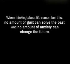 live in the present & learn to not experience guilt, but rather change yourself so you can change your future