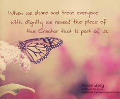 When we share and treat everyone with dignity, we reveal the piece of the Creator that is part of us. #Kabbalah #KarenBerg