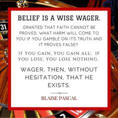 Meskipun Pascal merupakan salah satu penemu hukum dalam fisika, ia tetap percaya bahwa Tuhan itu ada. Pascal bahkan mengatakan bahwa kita tidak akan rugi jika kita bertaruh pada iman kita. Melalui sains, Pascal dapat melihat keagungan Allah yang bekerja dengan sedemikian rupa dalam menciptakan alam semesta. Segala hal yang dinyatakan dalam hukum-hukum ilmu pengetahuan alam adalah buah pikiran Allah sendiri dan bukti dari kekuatan dan keilahianNya yang kekal (Roma 1:20).