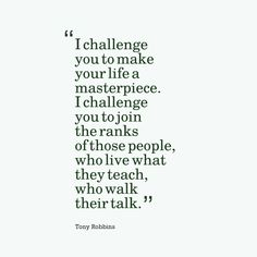 I challenge you to make your life a masterpiece. I challenge you to join the ranks of those people who live what they teach, who walk their talk. -Tony Robbins Quote #quotes