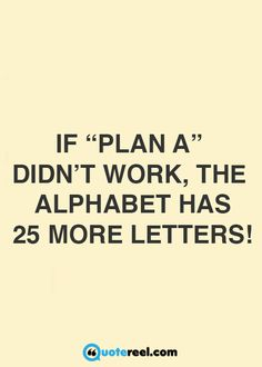 "If ""plan A"" didn't work, the alphabet has 25 more letters!"