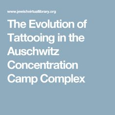 The Evolution of Tattooing in the Auschwitz Concentration Camp Complex