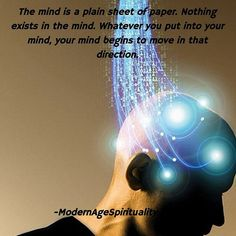 The mind is a plain sheet of paper. Nothing exists in the mind. Whatever you put into your mind, your mind begins to move in that direction.