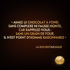 """☆Citation divine☆ """"Aimez le chocolat à fond, sans complexe ni fausse honte, car rappelez-vous : sans un grain de folie, il n'est point d'homme raisonnable"""" (La Rochefoucauld)"""