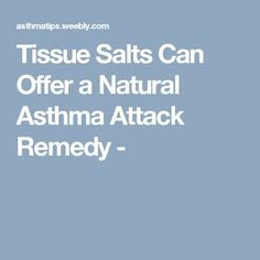 Tissue Salts Can Offer a Natural Asthma Attack Remedy -