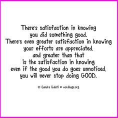 There's satisfaction in knowing you did something good. There's even greater satisfaction in knowing your efforts are appreciated and greater than that is the satisfaction in knowing that even if the good you do goes unnoticed, you will never stop doing good. - Sandra Galati :: wordhugs.org