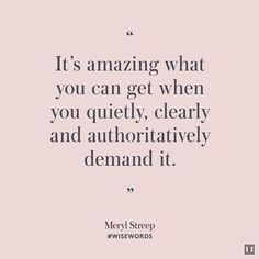 """It's amazing what you can get when you quietly, clearly, and authoritatively demand it."" - Meryl Streep"