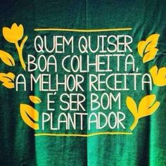 Quem quiser boa colheita, a melhor receita é ser bom plantador!!
