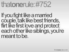 If you fight like a married couple, talk like best friends, flirt like first love and protect each other like siblings, you're meant to be.