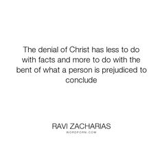 """Ravi Zacharias - """"The denial of Christ has less to do with facts and more to do with the bent of what..."""". religion, faith, christian, belief, jesus, prejudice, atheist, evidence"""