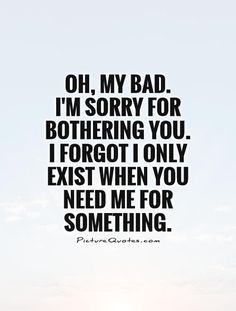 Inspirational Quotes About Strength :Oh, my bad. I'm sorry for bothering you. I forgot I only exist when you need Friendship Quotes # Great Quotes, Quotes To Live By, Inspirational Quotes, Super Quotes, Taken For Granted Quotes, Bad Family Quotes, Bad Mother Quotes, Being Used Quotes, Badass Quotes