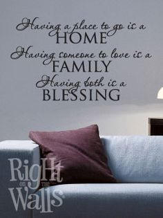 """This site has tons of great wall art sayings...particularly like this one """"Having a place to go is a home, having someone to love is a family, having both is a blessing!"""""""