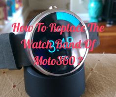 How To Replace The Watch Band Of Moto 360 ? [Video]