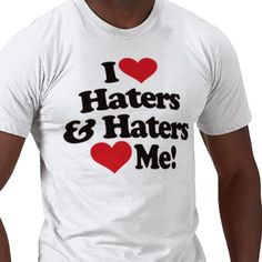 I Love Haters and Haters Love Me T Shirts from http://www.zazzle.com/i+heart+haters+gifts