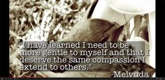 I have learned I need to be more gentle to myself and that I deserve the same compassion that extend to others- Melvnda