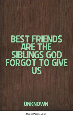 Design custom picture quotes about friendship - Best friends are the siblings god forgot to..