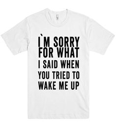 i`m sorry for what i said when you tried to wake me up t shirt