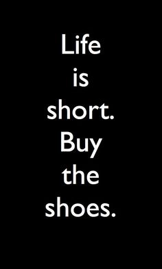 Life is short. Buy the shoes. Fashion quotes