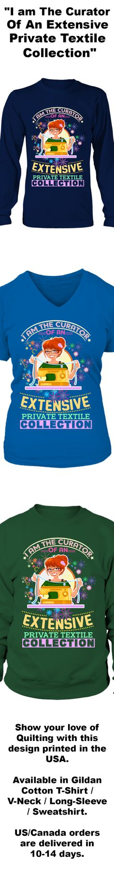 """""""I am The Curator Of An Extensive Private Textile Collection""""...  Show your love of Quilting with this design printed in the USA.  Available in Gildan Cotton T-Shirt / V-Neck / Long-Sleeve / Sweatshirt.   US/Canada orders are delivered in 10-14 days."""